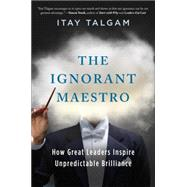 The Ignorant Maestro How Great Leaders Inspire Unpredictable Brilliance
