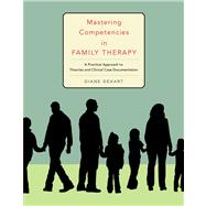 Mastering Competencies in Family Therapy A Practical Approach to Theory and Clinical Case Documentation