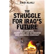 The Struggle for Iraq's Future How Corruption, Incompetence and Sectarianism Have Undermined Democracy