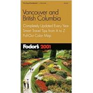 Fodor's Vancouver and British Columbia 2001 : Completely Updated Every Year, Smart Travel Tips from A to Z, Pull-Out Color Map