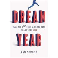 Dream Year Make the Leap from a Job You Hate to a Life You Love