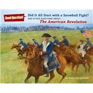 Did It All Start with a Snowball Fight? And Other Questions About...The American Revolution