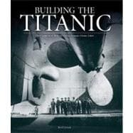 Building the Titanic The Creation of History's Most Famous Ocean Liner