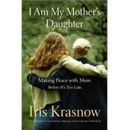 I Am My Mother's Daughter : Making Peace with Mom - Before It's Too Late