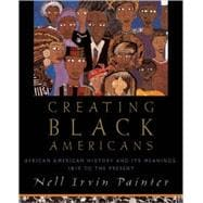 Creating Black Americans African American History and Its Meanings, 1619 to the Present