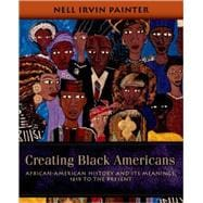 Creating Black Americans African-American History and Its Meanings, 1619 to the Present