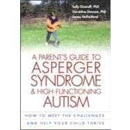 A Parent's Guide to Asperger Syndrome and High-Functioning Autism, First Edition How to Meet the Challenges and Help Your Child Thrive