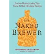 Naked Brewer : Fearless Homebrewing, Tips, Tricks and Rule-Breaking Recipes