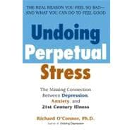 Undoing Perpetual Stress : The Missing Connection Between Depression, Anxiety and 21st Century Illness