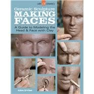 Ceramic Sculpture: Making Faces A Guide to Modeling the Head and Face with Clay