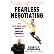 Fearless Negotiating: The Wish, Want, Walk Method to Reaching Solutions That Work The Wish, Want, Walk Method to Reaching Solutions That Work
