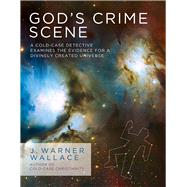 God's Crime Scene A Cold-Case Detective Examines the Evidence for a Divinely Created Universe