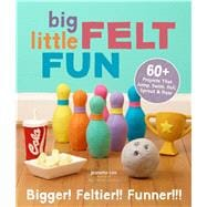 Big Little Felt Fun 60+ Projects That Jump, Swim, Roll, Sprout & Roar