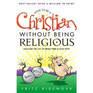 How to be a Christian Without Being Religious Discover the Joy of Being Free in Your Faith