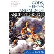 Gods, Heroes and Men of Ancient Greece : Mythology's Great Tales of Valor and Romance