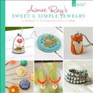 Aimee Ray's Sweet & Simple Jewelry 17 Designers, 10 Techniques & 32 Projects to Make