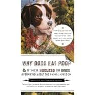 Why Dogs Eat Poop : And Other Useless or Gross Information about the Animal Kingdom