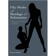 Fifty Shades of Bondage & Submission A Beginner's Guide to BDSM