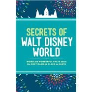 Secrets of Walt Disney World Weird and Wonderful Facts about the Most Magical Place on Earth
