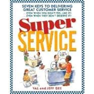 Super Service : Seven Keys to Delivering Great Customer Service... Even When You Don't Feel Like It!... Even When They Don't Deserve It!