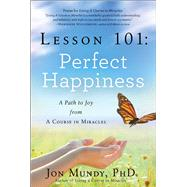 Lesson 101: Perfect Happiness A Path to Joy from A Course in Miracles