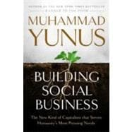 Building Social Business : The New Kind of Capitalism That Serves Humanity's Most Pressing Needs