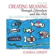 Creating Meaning Through Literature & the Arts: Arts Integration for Classroom Teachers, 4/e