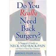 Do You Really Need Back Surgery? A Surgeon's Guide to Neck and Back Pain and How to Choose Your Treatment
