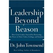 Leadership Beyond Reason : How Great Leaders Succeed by Harnessing the Power of Their Values, Feelings, and Intuition