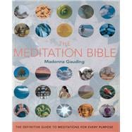 The Meditation Bible The Definitive Guide to Meditations for Every Purpose