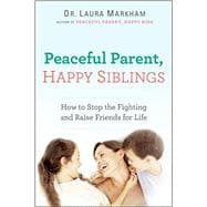 Peaceful Parent, Happy Siblings How to Stop the Fighting and Raise Friends for Life