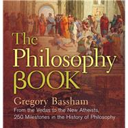 The Philosophy Book From the Vedas to the New Atheists, 250 Milestones in the History of Philosophy