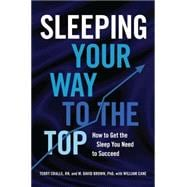 Sleeping Your Way to the Top How to Get the Sleep You Need to Succeed
