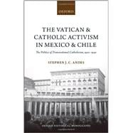 The Vatican and Catholic Activism in Mexico and Chile The Politics of Transnational Catholicism, 1920-1940