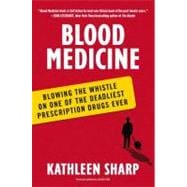 Blood Medicine : Blowing the Whistle on One of the Deadliest Prescription Drugs Ever
