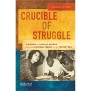 Crucible of Struggle A History of Mexican Americans from the Colonial Period to the Present Era
