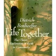 Life Together : The Classic Exploration of Faith in Community
