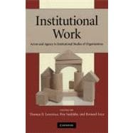 Institutional Work : Actors and Agency in Institutional Studies of Organizations