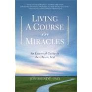 Living A Course in Miracles An Essential Guide to the Classic Text