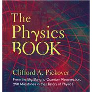 The Physics Book From the Big Bang to Quantum Resurrection, 250 Milestones in the History of Physics
