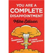 You Are a Complete Disappointment A Triumphant Memoir of Failed Expectations