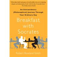 Breakfast with Socrates An Extraordinary (Philosophical) Journey Through Your Ordinary Day
