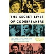 The Secret Lives of Codebreakers The Men and Women Who Cracked the Enigma Code at Bletchley Park