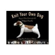 Knit Your Own Dog : Easy-to-Follow Patterns for 25 Pedigree Pooches