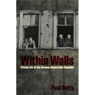Within Walls : Private Life in the German Democratic Republic