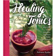 Healing Tonics Next-Level Juices, Smoothies, and Elixirs for Health and Wellness