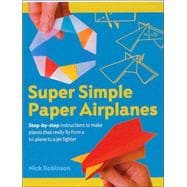 Super Simple Paper Airplanes Step-By-Step Instructions to Make Planes That Really Fly From a Tri-Plane to a Jet Fighter