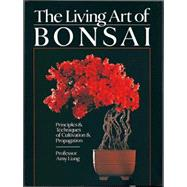 The Living Art of Bonsai Principles & Techniques of Cultivation & Propagation