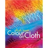 Colour on Cloth : Create Stunning Effects with Dye on Fabric