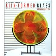 A Beginner's Guide to Kiln-Formed Glass * Fused * Slumped * Cast